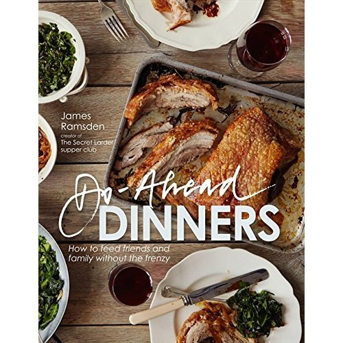 Do-ahead Dinners: how to feed friends and family without the frenzy