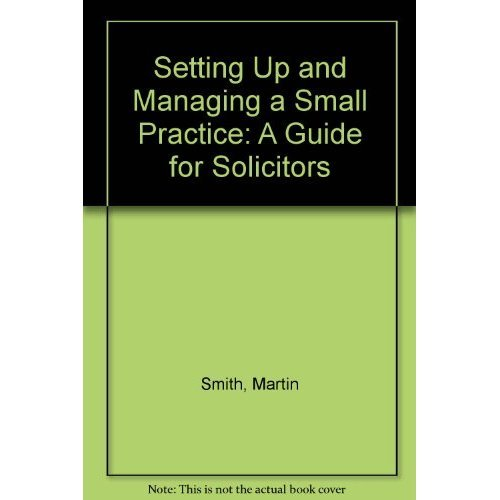 Setting Up and Managing a Small Practice: A Guide for Solicitors