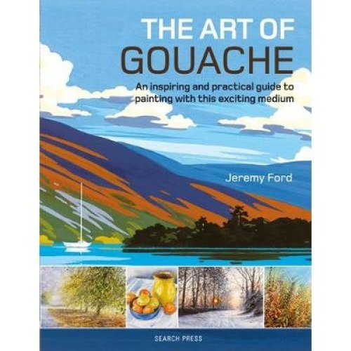 Art of Gouache, The: An Inspiring and Practical Guide to Painting with This Exciting Medium