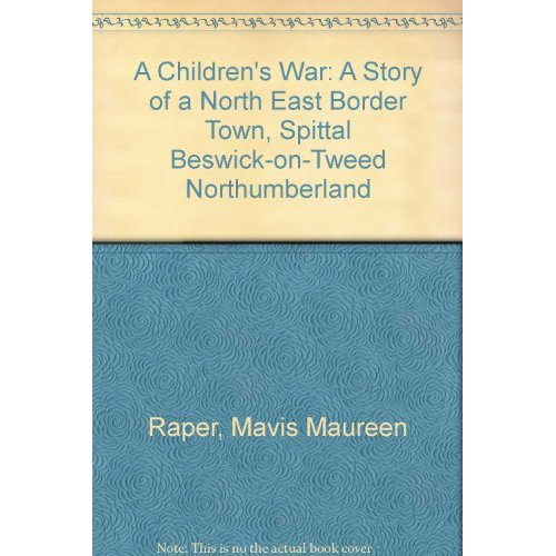 A Children's War: A Story of a North East Border Town, Spittal Beswick-on-Tweed Northumberland