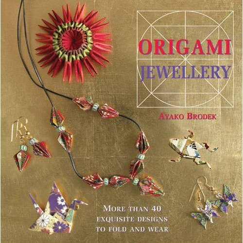 Origami Jewellery: More than 40 Exquisite Designs to Fold and Wear: More Than 40 Exquisite Necklaces, Bracelets, Brooches and Earrings to Fold and...