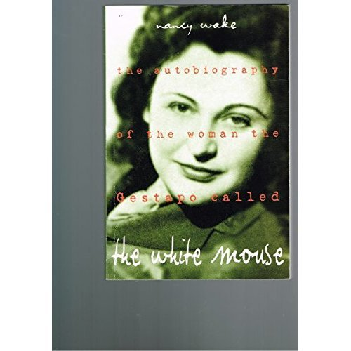 The White Mouse : The Autobiography of the Woman the Gestapo Called the White Mouse